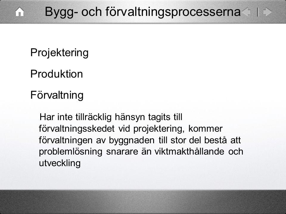 Bygg- och förvaltningsprocesserna Projektering Produktion Förvaltning Har inte tillräcklig hänsyn tagits till förvaltningsskedet vid projektering, kom