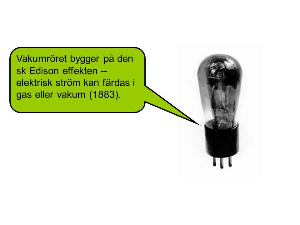 Vakumröret bygger på den sk Edison effekten -- elektrisk ström kan färdas i gas eller vakum (1883).