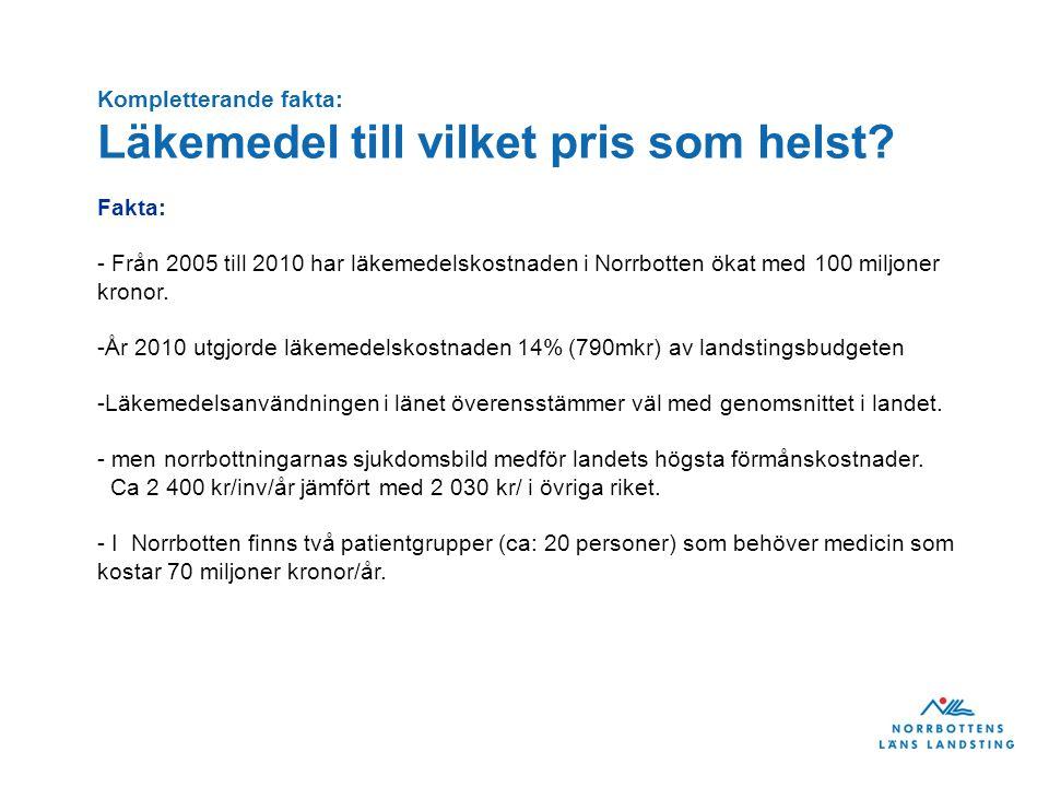 Kompletterande fakta: Läkemedel till vilket pris som helst? Fakta: - Från 2005 till 2010 har läkemedelskostnaden i Norrbotten ökat med 100 miljoner kr