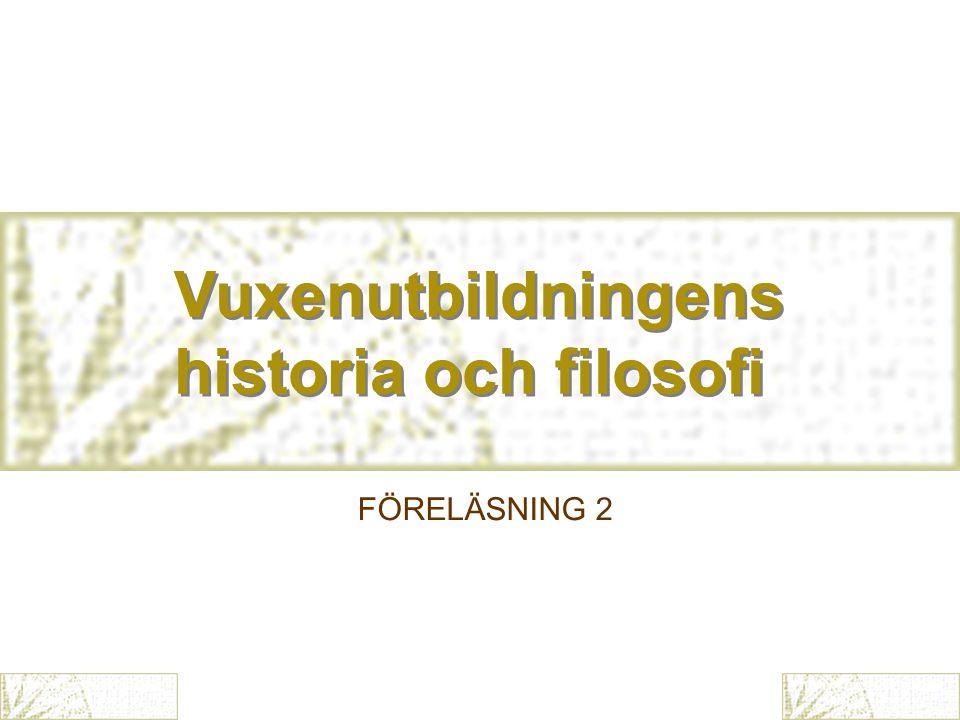 Vuxenutbildningens historia och filosofi Vuxenutbildningens historia och filosofi FÖRELÄSNING 2
