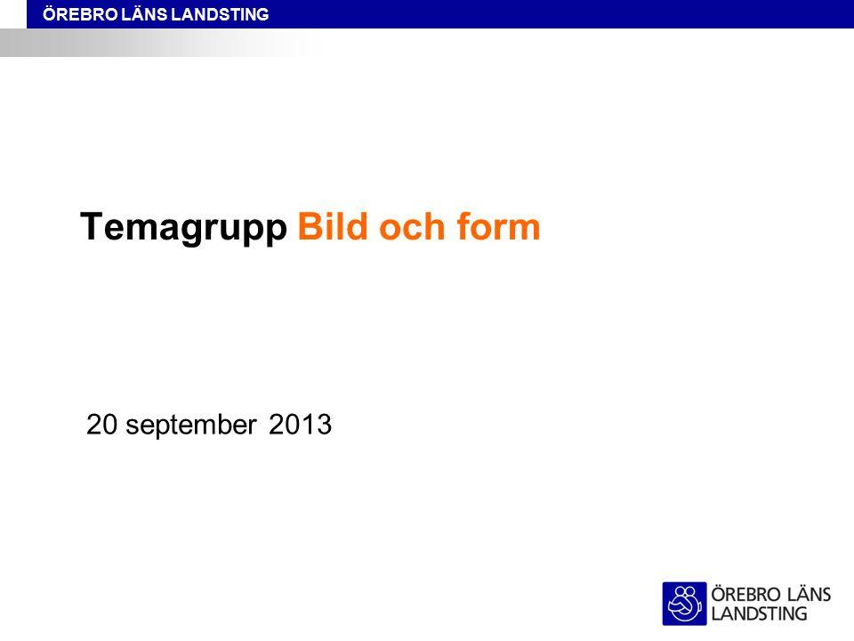ÖREBRO LÄNS LANDSTING Temagrupp Bild och form 20 september 2013