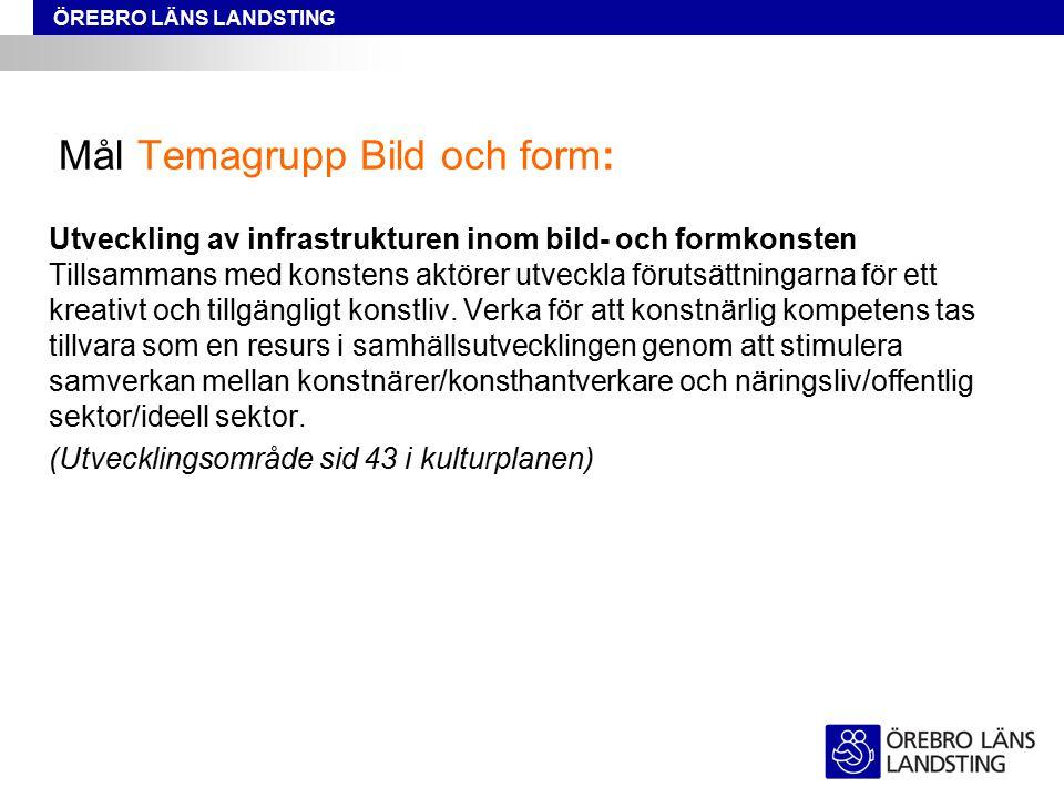 ÖREBRO LÄNS LANDSTING Mål Temagrupp Bild och form: Utveckling av infrastrukturen inom bild- och formkonsten Tillsammans med konstens aktörer utveckla