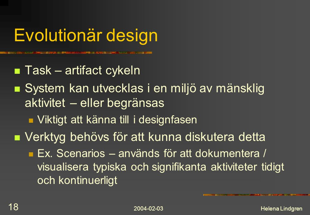 2004-02-03Helena Lindgren 18 Evolutionär design Task – artifact cykeln System kan utvecklas i en miljö av mänsklig aktivitet – eller begränsas Viktigt