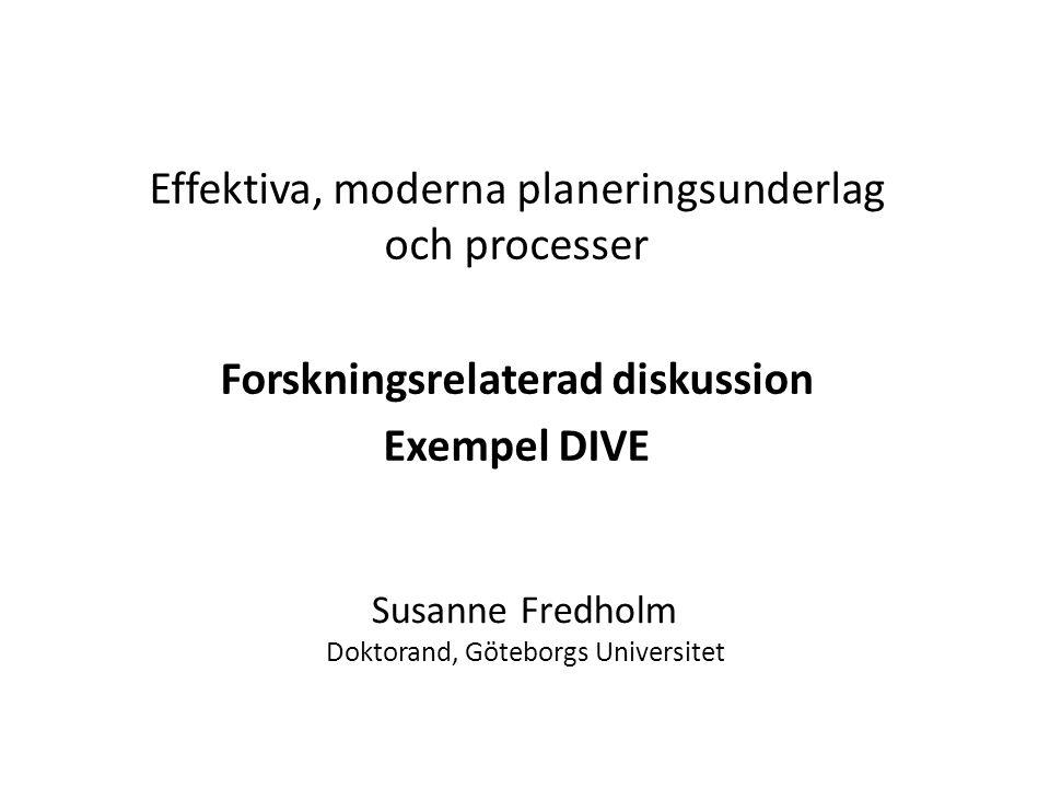 Susanne Fredholm Doktorand, Göteborgs Universitet Effektiva, moderna planeringsunderlag och processer Forskningsrelaterad diskussion Exempel DIVE