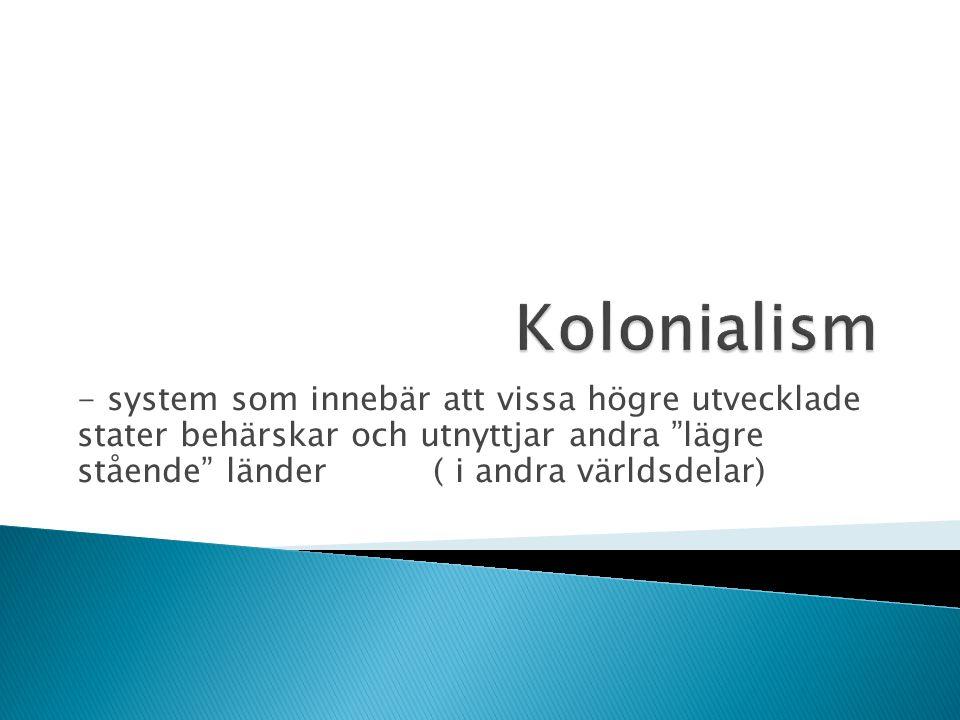 """- system som innebär att vissa högre utvecklade stater behärskar och utnyttjar andra """"lägre stående"""" länder ( i andra världsdelar)"""