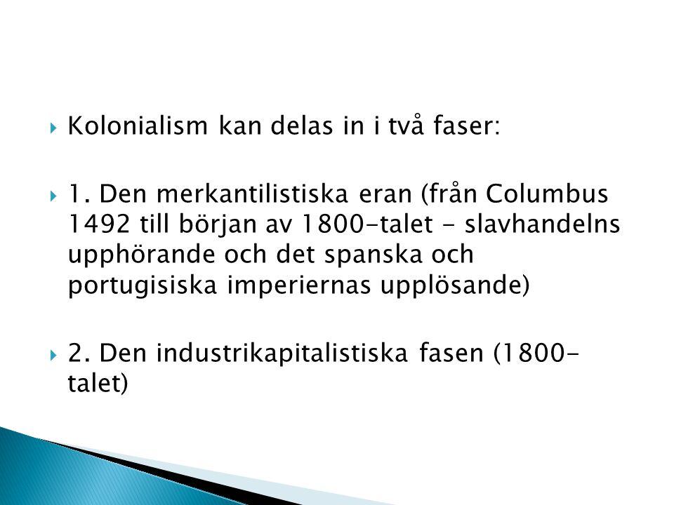  Kolonialism kan delas in i två faser:  1. Den merkantilistiska eran (från Columbus 1492 till början av 1800-talet - slavhandelns upphörande och det