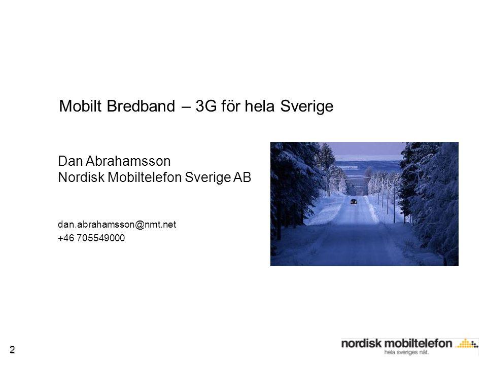 2 Dan Abrahamsson Nordisk Mobiltelefon Sverige AB dan.abrahamsson@nmt.net +46 705549000 Mobilt Bredband – 3G för hela Sverige