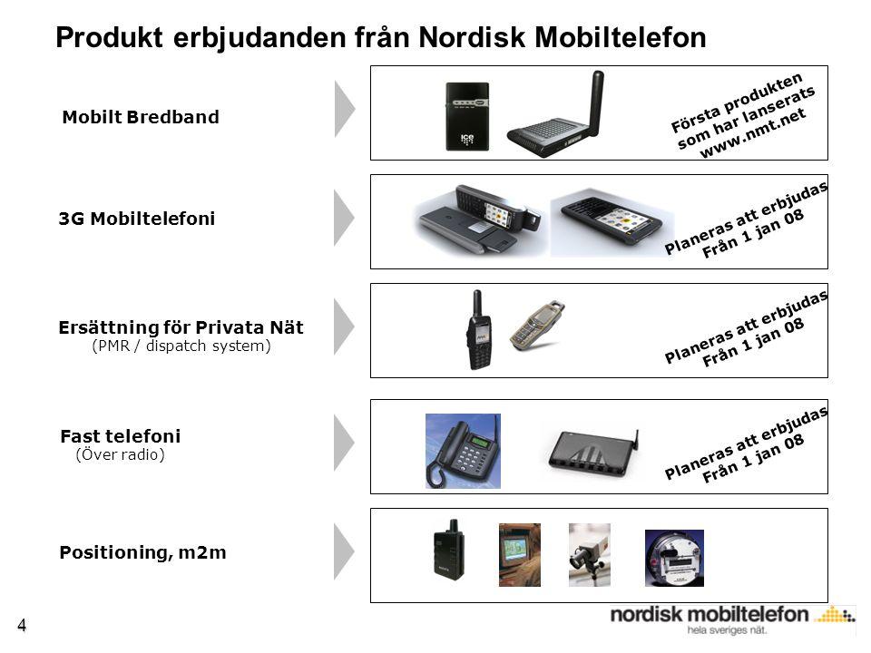 4 Fast telefoni (Över radio) 3G Mobiltelefoni Produkt erbjudanden från Nordisk Mobiltelefon Mobilt Bredband Ersättning för Privata Nät (PMR / dispatch system) Positioning, m2m Första produkten som har lanserats www.nmt.net Planeras att erbjudas Från 1 jan 08 Planeras att erbjudas Från 1 jan 08 Planeras att erbjudas Från 1 jan 08