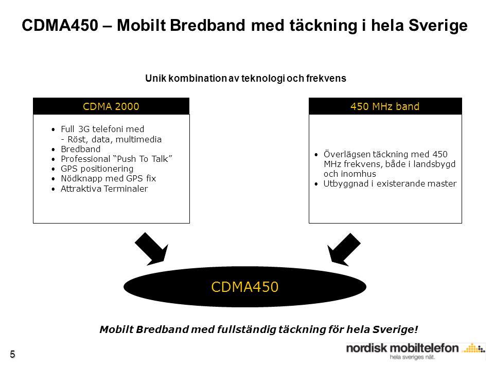 5 CDMA450 450 MHz band Överlägsen täckning med 450 MHz frekvens, både i landsbygd och inomhus Utbyggnad i existerande master CDMA 2000 Full 3G telefoni med - Röst, data, multimedia Bredband Professional Push To Talk GPS positionering Nödknapp med GPS fix Attraktiva Terminaler CDMA450 – Mobilt Bredband med täckning i hela Sverige Mobilt Bredband med fullständig täckning för hela Sverige.
