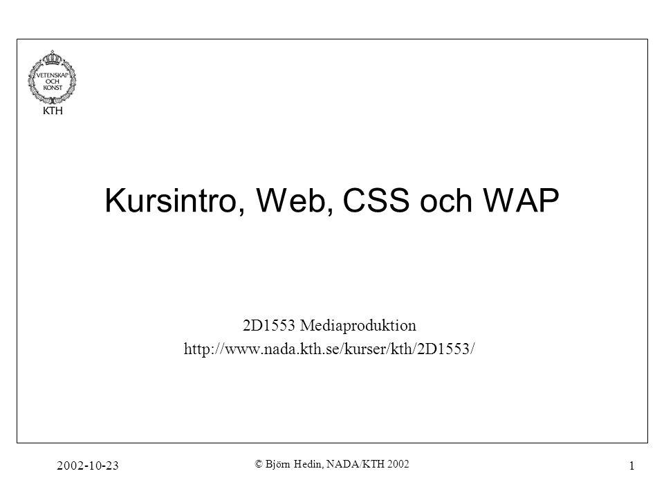 2002-10-23 © Björn Hedin, NADA/KTH 2002 52 WML-exempel <!DOCTYPE wml PUBLIC -//WAPFORUM//DTD WML 1.1//EN http://www.wapforum.org/DTD/wml_1.1.xml > HTML School XML School WAP School You selected: $(name) Mer information finns på http://www.w3schools.com/wap/default.asp