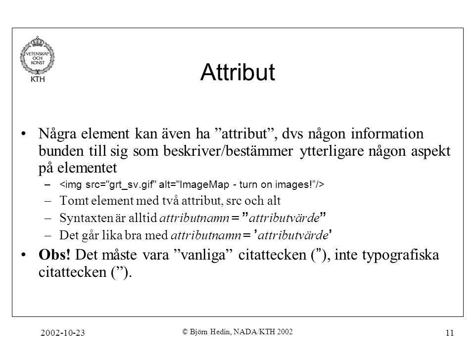 2002-10-23 © Björn Hedin, NADA/KTH 2002 11 Attribut Några element kan även ha attribut , dvs någon information bunden till sig som beskriver/bestämmer ytterligare någon aspekt på elementet – –Tomt element med två attribut, src och alt –Syntaxten är alltid attributnamn = attributvärde –Det går lika bra med attributnamn = ' attributvärde ' Obs.