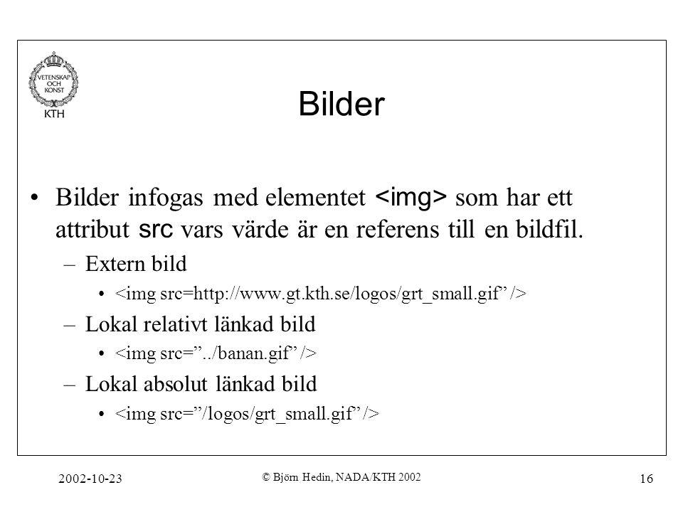 2002-10-23 © Björn Hedin, NADA/KTH 2002 16 Bilder Bilder infogas med elementet som har ett attribut src vars värde är en referens till en bildfil. –Ex