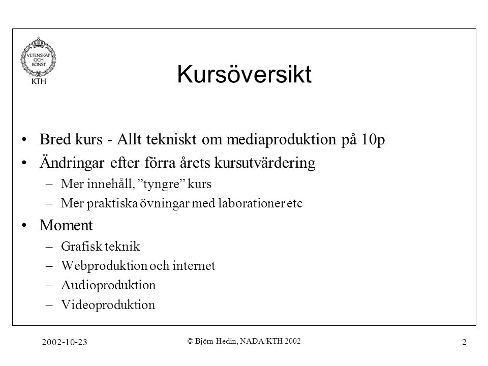 2002-10-23 © Björn Hedin, NADA/KTH 2002 2 Kursöversikt Bred kurs - Allt tekniskt om mediaproduktion på 10p Ändringar efter förra årets kursutvärdering