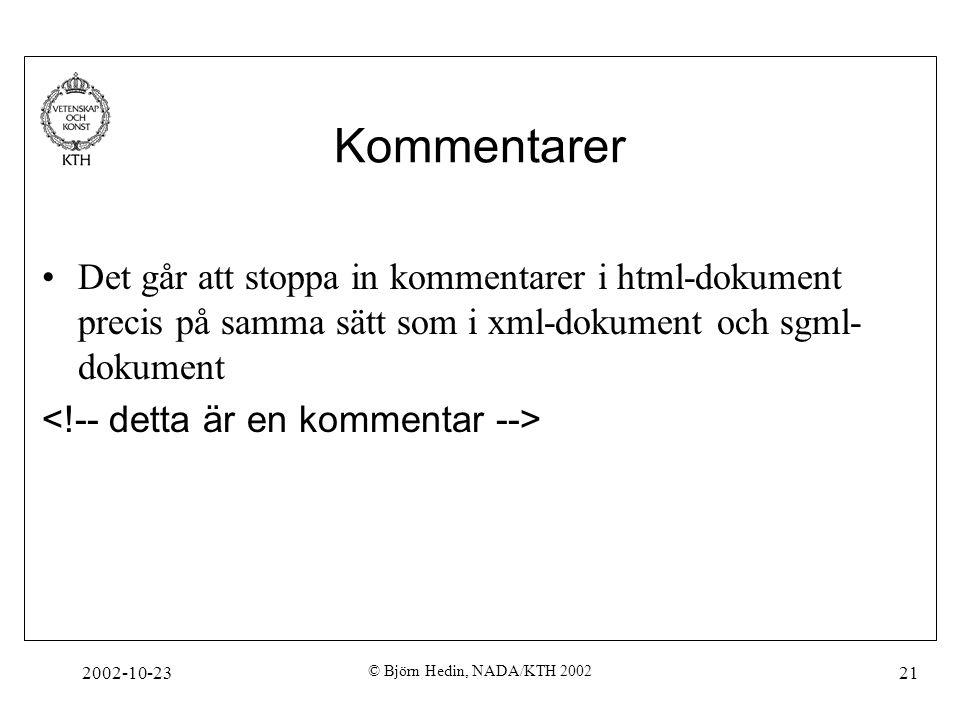 2002-10-23 © Björn Hedin, NADA/KTH 2002 21 Kommentarer Det går att stoppa in kommentarer i html-dokument precis på samma sätt som i xml-dokument och sgml- dokument