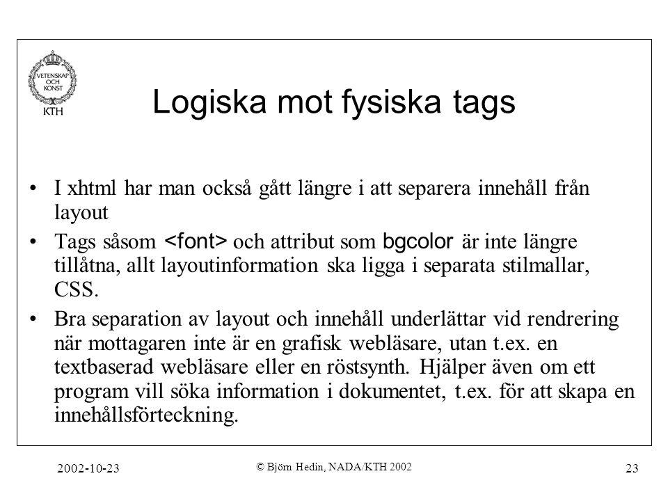 2002-10-23 © Björn Hedin, NADA/KTH 2002 23 Logiska mot fysiska tags I xhtml har man också gått längre i att separera innehåll från layout Tags såsom och attribut som bgcolor är inte längre tillåtna, allt layoutinformation ska ligga i separata stilmallar, CSS.
