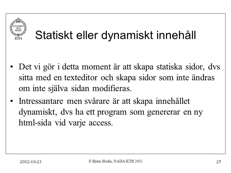 2002-10-23 © Björn Hedin, NADA/KTH 2002 25 Statiskt eller dynamiskt innehåll Det vi gör i detta moment är att skapa statiska sidor, dvs sitta med en texteditor och skapa sidor som inte ändras om inte själva sidan modifieras.