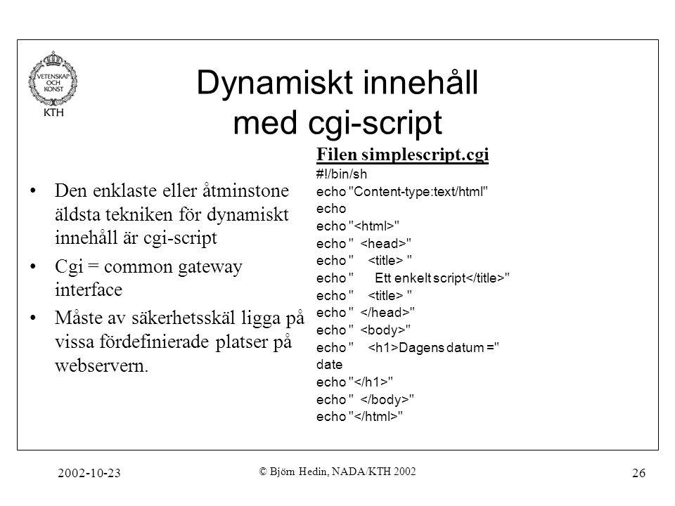 2002-10-23 © Björn Hedin, NADA/KTH 2002 26 Dynamiskt innehåll med cgi-script Den enklaste eller åtminstone äldsta tekniken för dynamiskt innehåll är cgi-script Cgi = common gateway interface Måste av säkerhetsskäl ligga på vissa fördefinierade platser på webservern.
