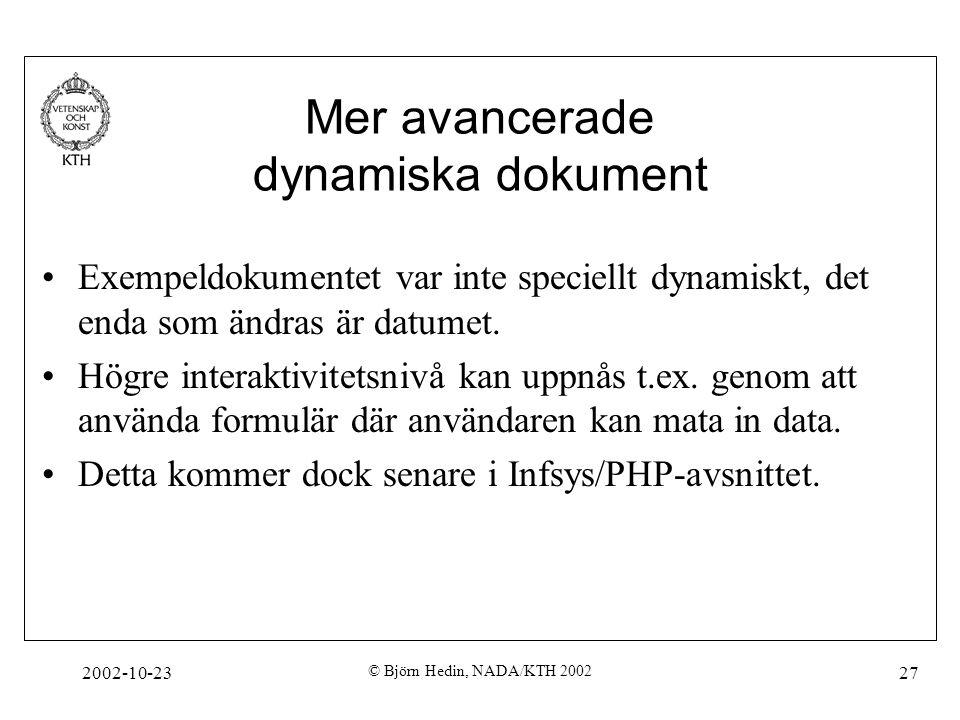 2002-10-23 © Björn Hedin, NADA/KTH 2002 27 Mer avancerade dynamiska dokument Exempeldokumentet var inte speciellt dynamiskt, det enda som ändras är datumet.
