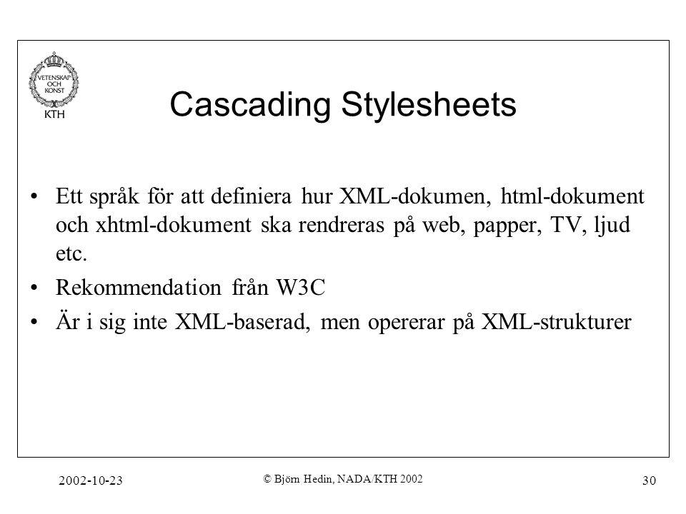 2002-10-23 © Björn Hedin, NADA/KTH 2002 30 Cascading Stylesheets Ett språk för att definiera hur XML-dokumen, html-dokument och xhtml-dokument ska rendreras på web, papper, TV, ljud etc.