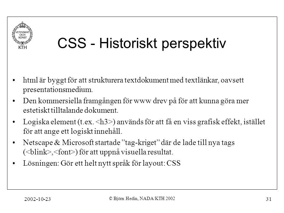 2002-10-23 © Björn Hedin, NADA/KTH 2002 31 CSS - Historiskt perspektiv html är byggt för att strukturera textdokument med textlänkar, oavsett presentationsmedium.