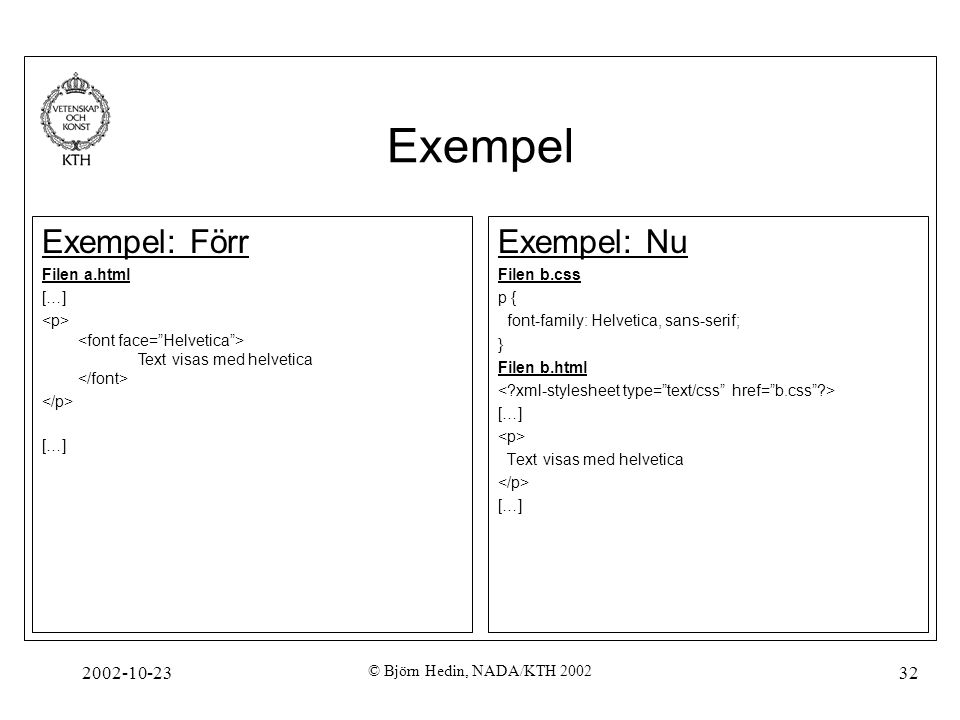 2002-10-23 © Björn Hedin, NADA/KTH 2002 32 Exempel Exempel: Nu Filen b.css p { font-family: Helvetica, sans-serif; } Filen b.html […] Text visas med helvetica […] Exempel: Förr Filen a.html […] Text visas med helvetica […]