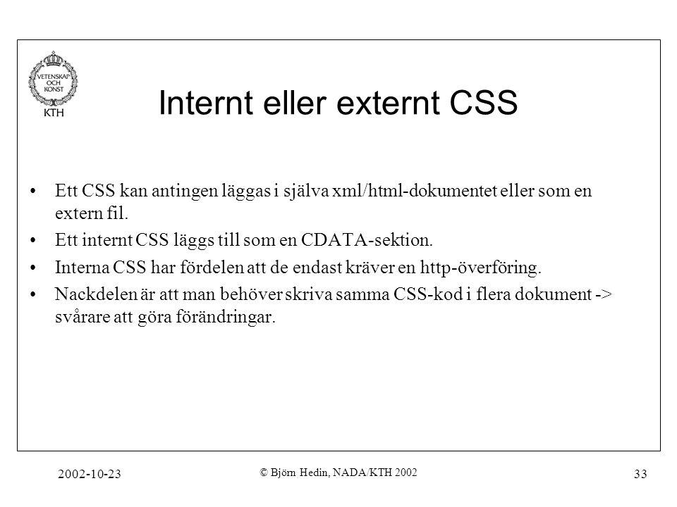 2002-10-23 © Björn Hedin, NADA/KTH 2002 33 Internt eller externt CSS Ett CSS kan antingen läggas i själva xml/html-dokumentet eller som en extern fil.
