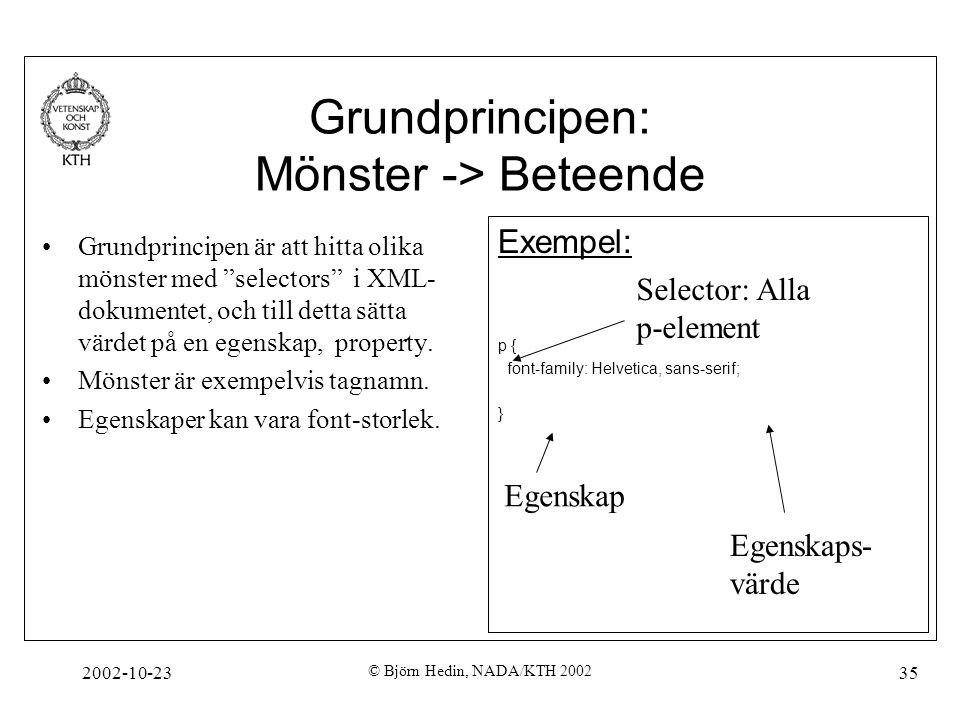 2002-10-23 © Björn Hedin, NADA/KTH 2002 35 Grundprincipen: Mönster -> Beteende Grundprincipen är att hitta olika mönster med selectors i XML- dokumentet, och till detta sätta värdet på en egenskap, property.