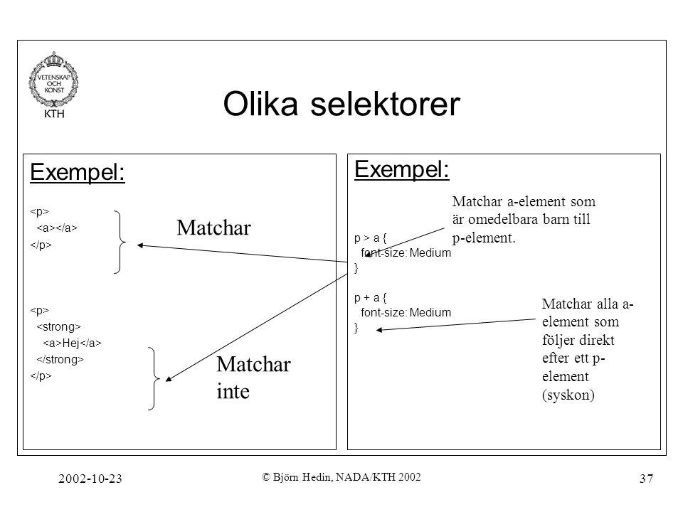 2002-10-23 © Björn Hedin, NADA/KTH 2002 37 Olika selektorer Exempel: p > a { font-size: Medium } p + a { font-size: Medium } Matchar a-element som är