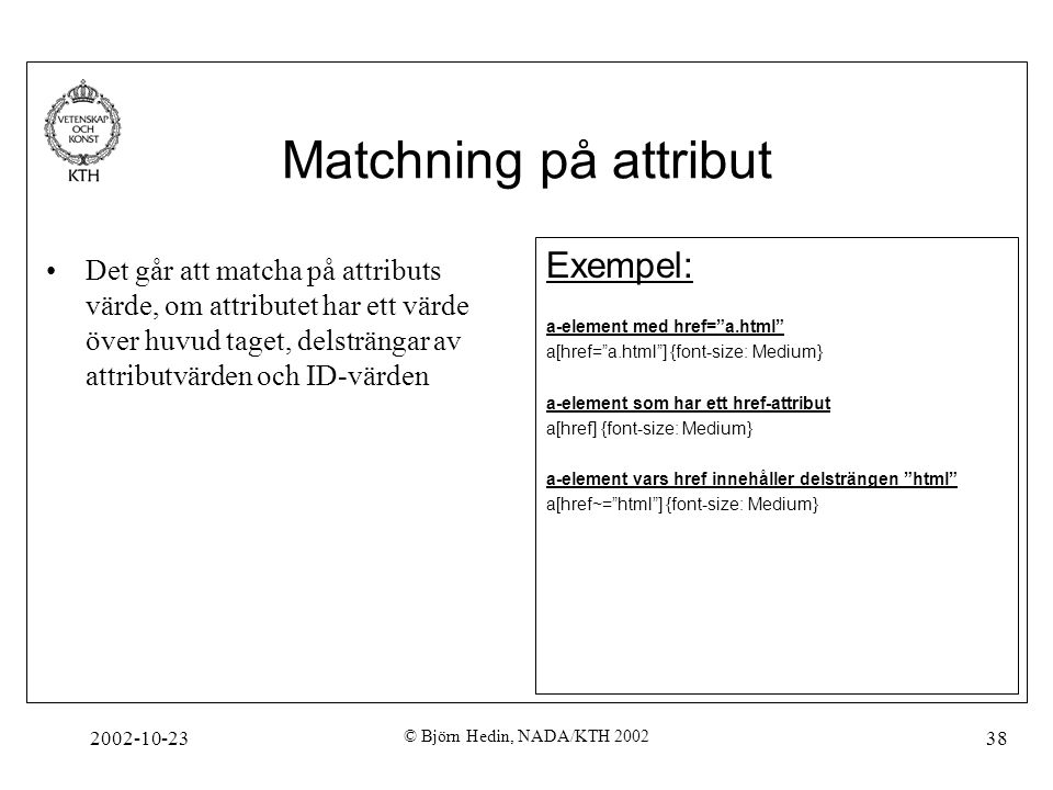 "2002-10-23 © Björn Hedin, NADA/KTH 2002 38 Matchning på attribut Exempel: a-element med href=""a.html"" a[href=""a.html""] {font-size: Medium} a-element s"