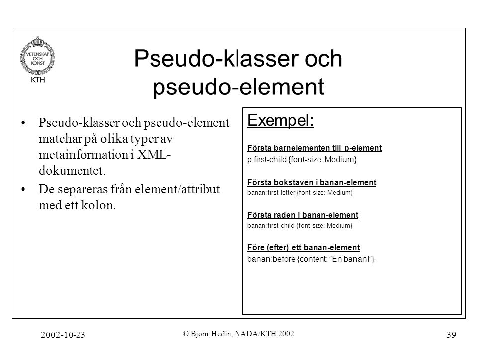 2002-10-23 © Björn Hedin, NADA/KTH 2002 39 Pseudo-klasser och pseudo-element Exempel: Första barnelementen till p-element p:first-child {font-size: Medium} Första bokstaven i banan-element banan:first-letter {font-size: Medium} Första raden i banan-element banan:first-child {font-size: Medium} Före (efter) ett banan-element banan:before {content: En banan! } Pseudo-klasser och pseudo-element matchar på olika typer av metainformation i XML- dokumentet.