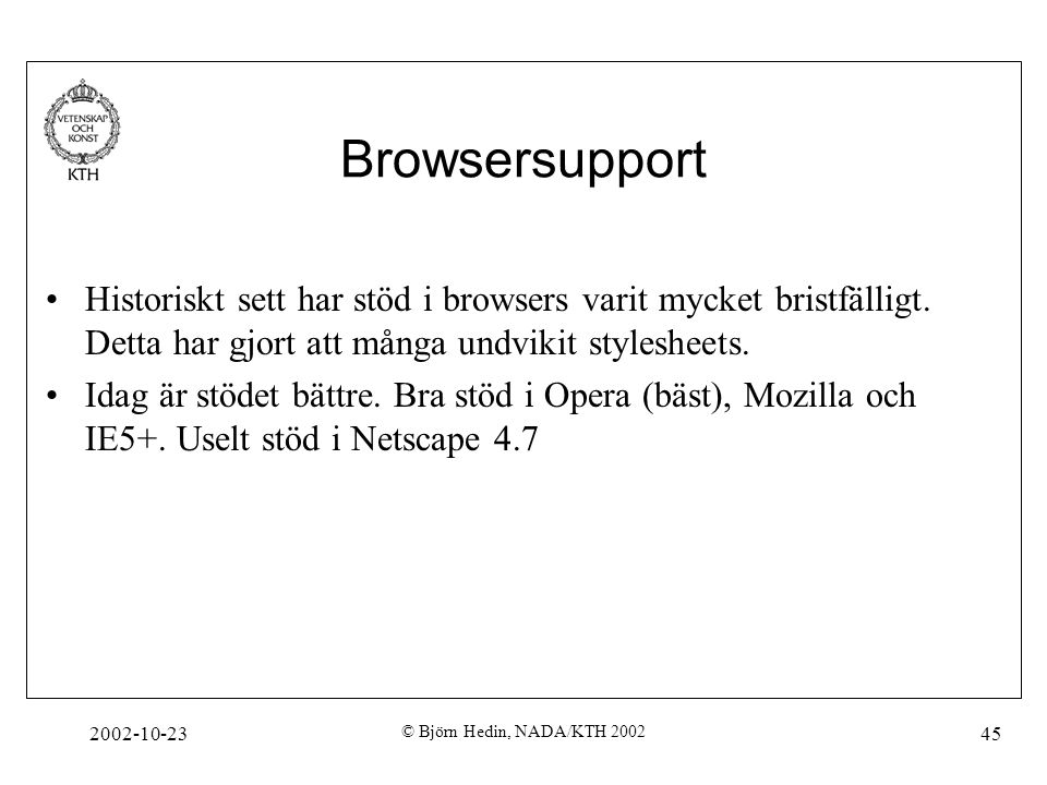 2002-10-23 © Björn Hedin, NADA/KTH 2002 45 Browsersupport Historiskt sett har stöd i browsers varit mycket bristfälligt. Detta har gjort att många und