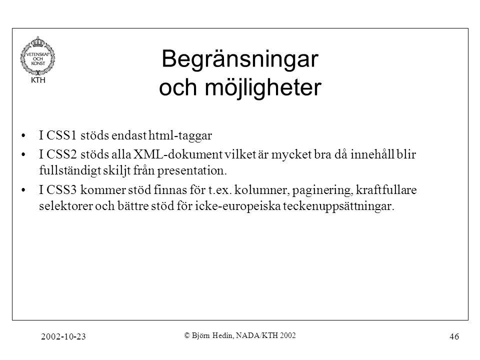 2002-10-23 © Björn Hedin, NADA/KTH 2002 46 Begränsningar och möjligheter I CSS1 stöds endast html-taggar I CSS2 stöds alla XML-dokument vilket är mycket bra då innehåll blir fullständigt skiljt från presentation.