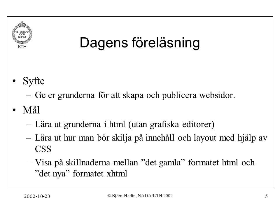 2002-10-23 © Björn Hedin, NADA/KTH 2002 5 Dagens föreläsning Syfte –Ge er grunderna för att skapa och publicera websidor. Mål –Lära ut grunderna i htm