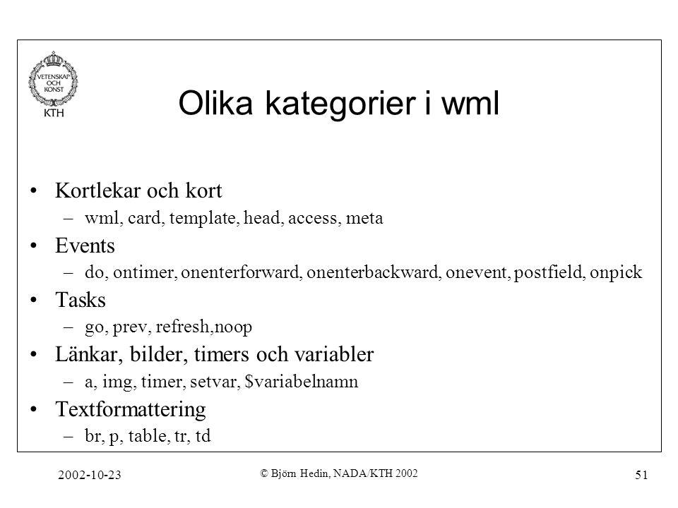 2002-10-23 © Björn Hedin, NADA/KTH 2002 51 Olika kategorier i wml Kortlekar och kort –wml, card, template, head, access, meta Events –do, ontimer, one