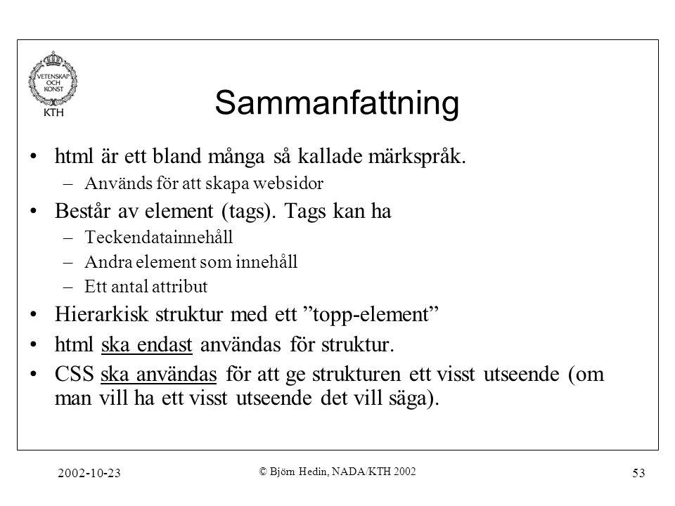 2002-10-23 © Björn Hedin, NADA/KTH 2002 53 Sammanfattning html är ett bland många så kallade märkspråk. –Används för att skapa websidor Består av elem