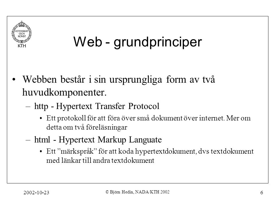 2002-10-23 © Björn Hedin, NADA/KTH 2002 17, och Toppelementet heter (ett html-dokument (eller XML-dokument) kan endast ha ett toppelement) Det har två, och exakt två barnelement: och – innehåller information om själva dokumentet, såsom titel och olika typer av metadata – innehåller själva innehållet: textstycken, bilder mm.