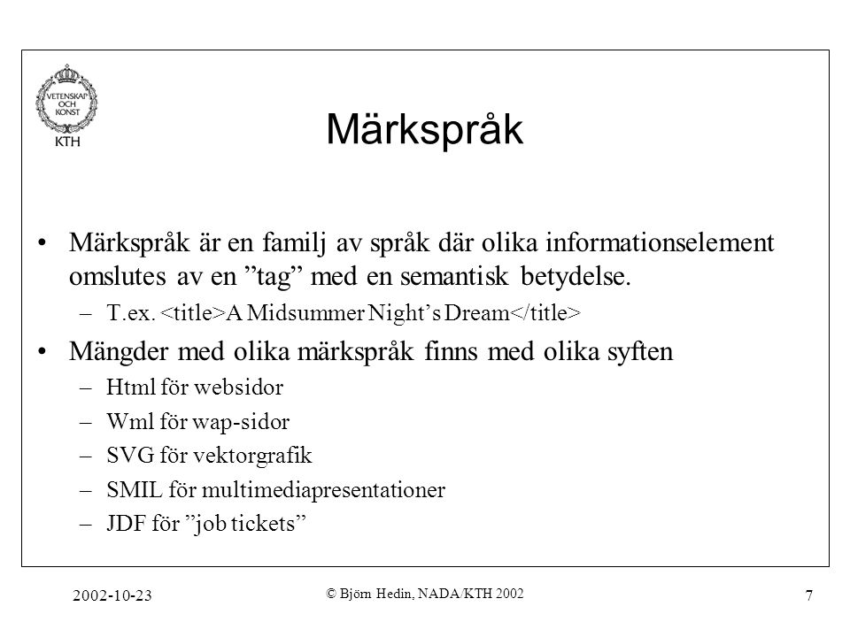 2002-10-23 © Björn Hedin, NADA/KTH 2002 38 Matchning på attribut Exempel: a-element med href= a.html a[href= a.html ] {font-size: Medium} a-element som har ett href-attribut a[href] {font-size: Medium} a-element vars href innehåller delsträngen html a[href~= html ] {font-size: Medium} Det går att matcha på attributs värde, om attributet har ett värde över huvud taget, delsträngar av attributvärden och ID-värden