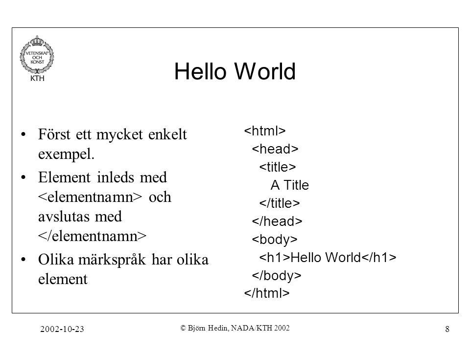 2002-10-23 © Björn Hedin, NADA/KTH 2002 8 Hello World Först ett mycket enkelt exempel. Element inleds med och avslutas med Olika märkspråk har olika e