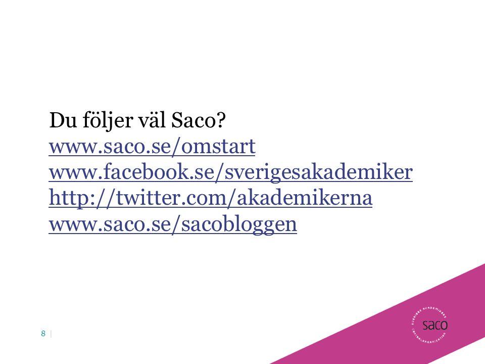 8 | Du följer väl Saco? www.saco.se/omstart www.facebook.se/sverigesakademiker http://twitter.com/akademikerna www.saco.se/sacobloggen