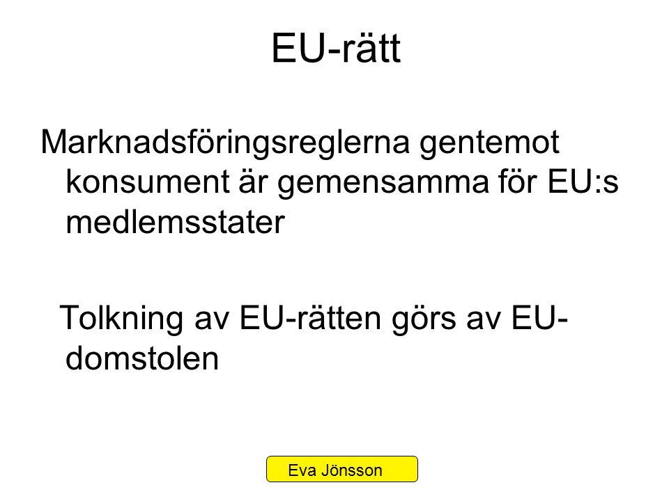 EU-rätt Marknadsföringsreglerna gentemot konsument är gemensamma för EU:s medlemsstater Tolkning av EU-rätten görs av EU- domstolen Eva Jönsson