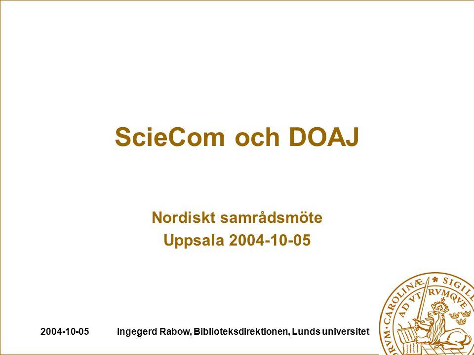 2004-10-05Ingegerd Rabow, Biblioteksdirektionen, Lunds universitet ScieCom och DOAJ Nordiskt samrådsmöte Uppsala 2004-10-05