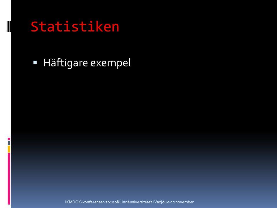 Statistiken  Häftigare exempel IKMDOK-konferensen 2010 på Linnéuniversitetet i Växjö 10-12 november