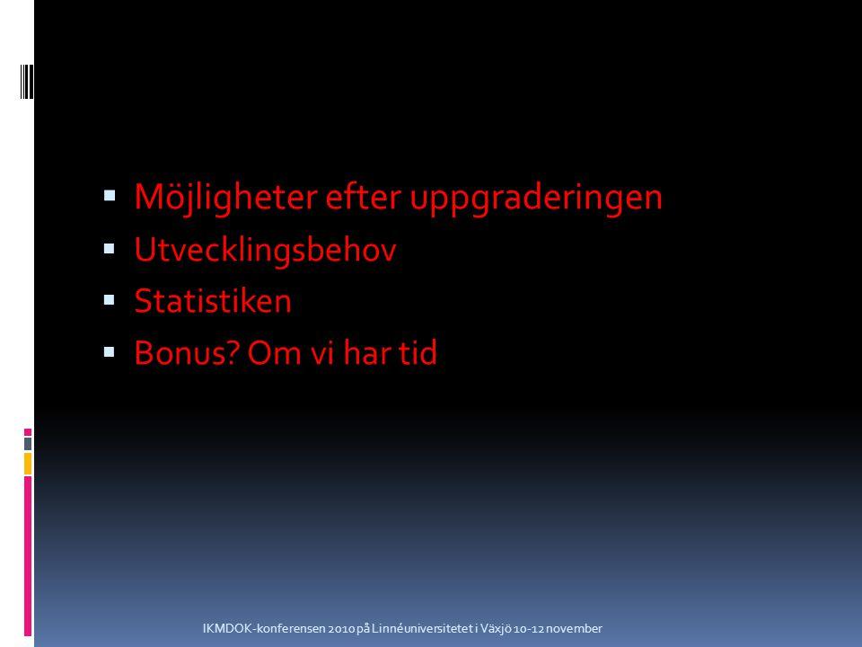  Möjligheter efter uppgraderingen  Utvecklingsbehov  Statistiken  Bonus? Om vi har tid IKMDOK-konferensen 2010 på Linnéuniversitetet i Växjö 10-12