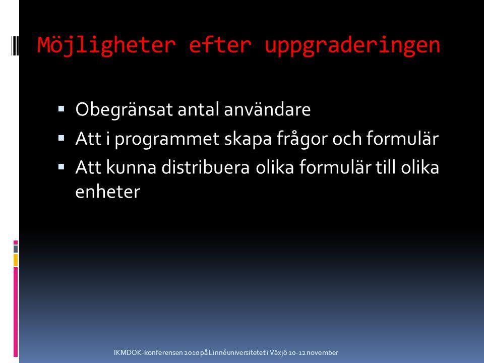 Möjligheter efter uppgraderingen  Obegränsat antal användare  Att i programmet skapa frågor och formulär  Att kunna distribuera olika formulär till olika enheter IKMDOK-konferensen 2010 på Linnéuniversitetet i Växjö 10-12 november