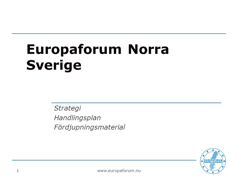 Europaforum Norra Sverige Strategi Handlingsplan Fördjupningsmaterial www.europaforum.nu1