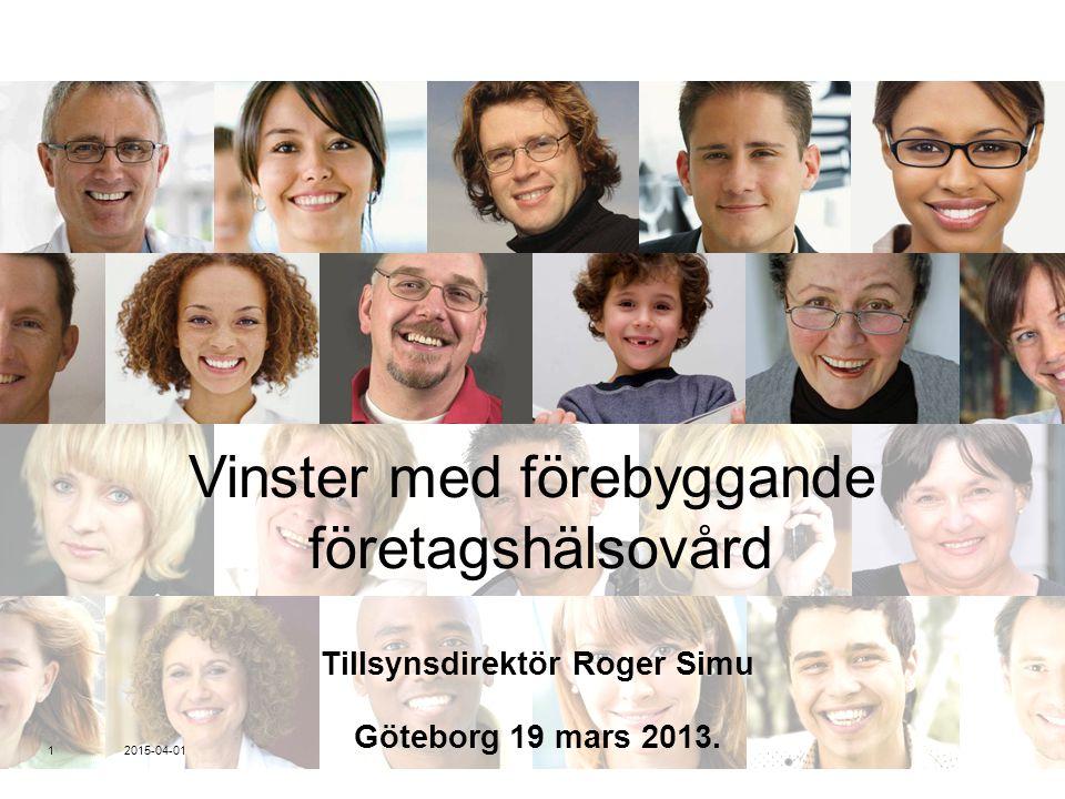 Vinster med förebyggande företagshälsovård Tillsynsdirektör Roger Simu Göteborg 19 mars 2013. 2015-04-01 1