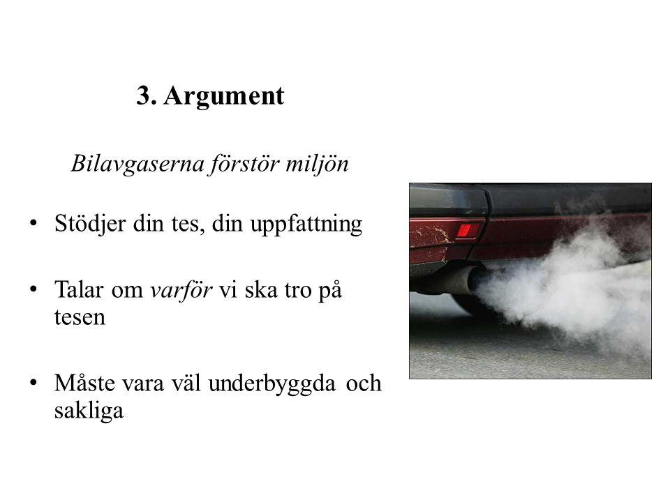 3. Argument Bilavgaserna förstör miljön Stödjer din tes, din uppfattning Talar om varför vi ska tro på tesen Måste vara väl underbyggda och sakliga