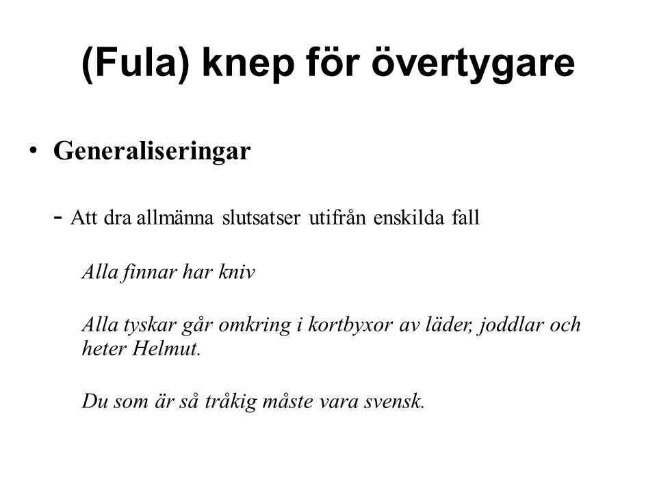 (Fula) knep för övertygare Generaliseringar - Att dra allmänna slutsatser utifrån enskilda fall Alla finnar har kniv Alla tyskar går omkring i kortbyx