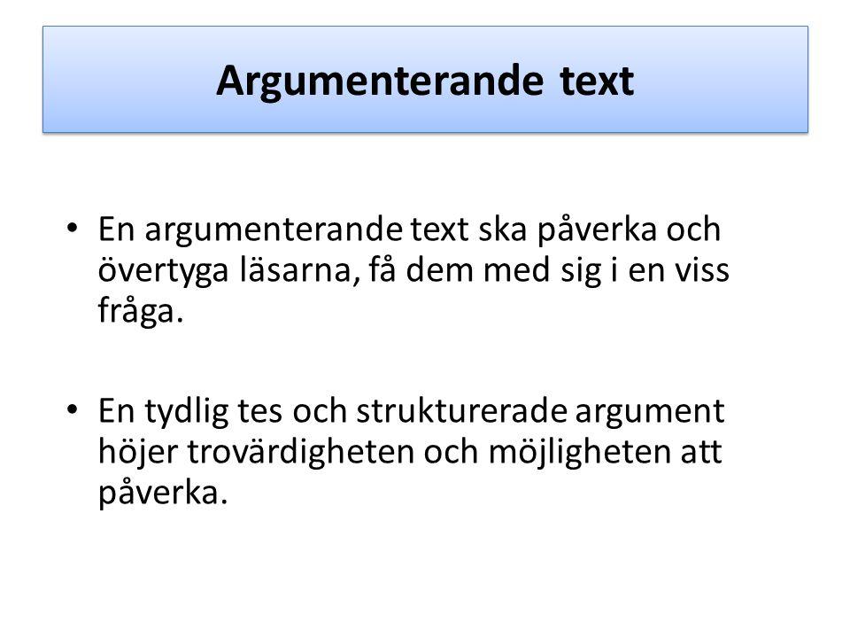 Argumenterande text En argumenterande text ska påverka och övertyga läsarna, få dem med sig i en viss fråga. En tydlig tes och strukturerade argument