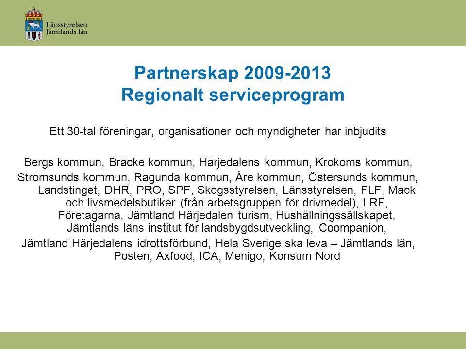 Partnerskap 2009-2013 Regionalt serviceprogram Ett 30-tal föreningar, organisationer och myndigheter har inbjudits Bergs kommun, Bräcke kommun, Härjedalens kommun, Krokoms kommun, Strömsunds kommun, Ragunda kommun, Åre kommun, Östersunds kommun, Landstinget, DHR, PRO, SPF, Skogsstyrelsen, Länsstyrelsen, FLF, Mack och livsmedelsbutiker (från arbetsgruppen för drivmedel), LRF, Företagarna, Jämtland Härjedalen turism, Hushållningssällskapet, Jämtlands läns institut för landsbygdsutveckling, Coompanion, Jämtland Härjedalens idrottsförbund, Hela Sverige ska leva – Jämtlands län, Posten, Axfood, ICA, Menigo, Konsum Nord